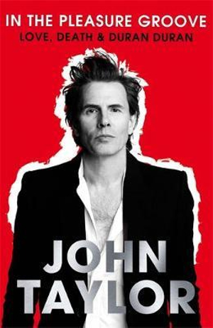 In the Pleasure Groove : Love, Death and Duran Duran - John Taylor