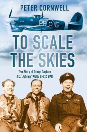 To Scale the Skies : The Story of Group Captain J.C. 'Johnny' Wells DFC and BAR - Peter Cornwell
