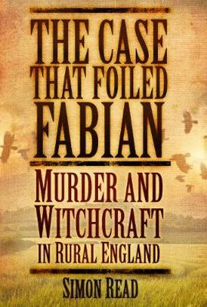 The Case That Foiled Fabian : Murder and Witchcraft in Rural England - Simon Read