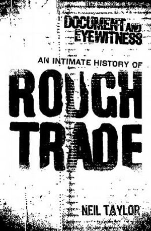 Document and Eyewitness : An Intimate History of Rough Trade - Neil Taylor