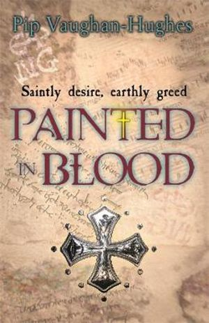 Painted in Blood : Saintly Desire, Earthly Greed - Pip Vaughan-Hughes