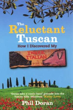 The Reluctant Tuscan : How I Discovered My Inner Italian - Phil Doran