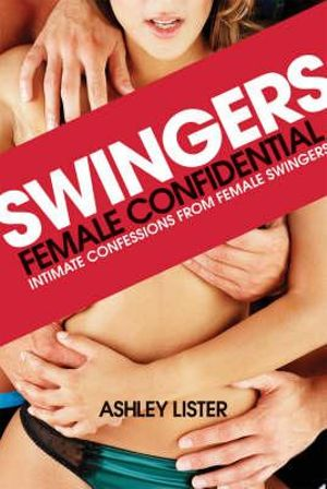Swingers : For Adults Only : Female Confidential : Intimate Confessions From Female Swingers - Ashley Lister