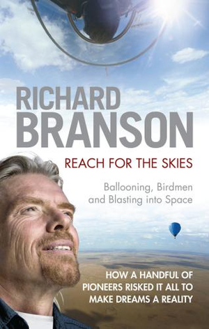 Reach For The Skies : Ballooning, Birdmen And Blasting Into Space :  Ballooning, Birdmen and Blast - Sir Richard Branson