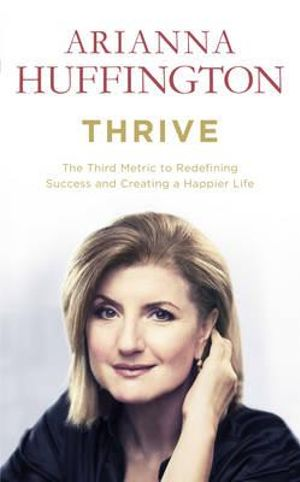 Thrive : The Third Metric to Redefining Success and Creating a Happier Life - Arianna Huffington