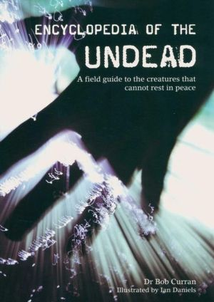 Encylopedia Of The Undead : A Field Guide To The Creatures That Cannot Rest In Peace - Dr Bob Curran