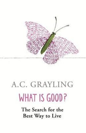 What is Good? : The Search for the Best Way to Live - A. C. Grayling