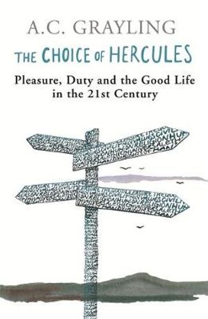 The Choice of Hercules : Pleasure, Duty and the Good Life in the 21st Century - A. C. Grayling