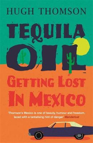 Tequila Oil : Getting Lost in Mexico - Hugh Thomson