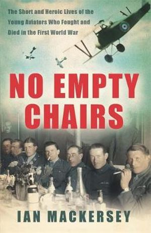 No Empty Chairs : The Short and Heroic Lives of the Young Aviators Who Fought and Died in the First World War - Ian Mackersey