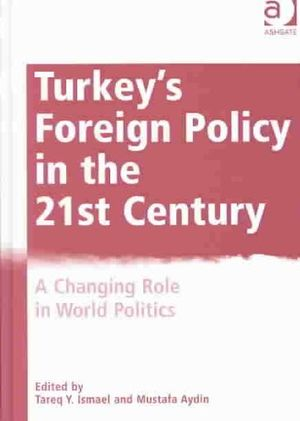 Turkey's Foreign Policy in the Twenty-First Century: A Changing Role in World Politics Tareq Y. Ismael and Mustafa Aydn