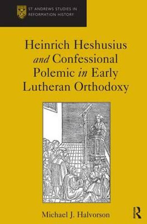 Heinrich Heshusius and Confessional Polemic in Early Lutheran Orthodoxy : St Andrews Studies in Reformation History - Michael J. Halvorson
