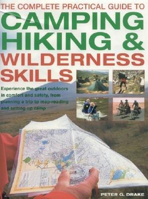 The Complete Practical Guide to Camping, Hiking and Wilderness Skills : Experience The Great Outdoors In Comfort And Safety, From Planning A Trip To Map-reading And Setting Up Camp - Peter G Drake
