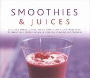 Smoothies and Juices : Delicious Drinks, Blend, Tonics, Shakes and Floats - 150 Irresistible Recipes Shown in Over 250 Stunning Photographs - Suzannah Olivier
