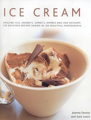 Ice Cream : Amazing Ices, Sherberts, Sorbets, Bombes and Iced Desserts - 150 Delicious Recipes Shown in 250 Beautiful Photographs - Joanna Farrow
