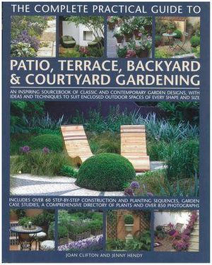 The Complete Practical Guide to Patio, Terrace, Backyard and Courtyard Gardening : An Inspiring Sourcebook of Classic and Modern Garden Designs, with Ideas and Practical Techniques to Suit Enclosed Outdoor Spaces of Every Shape and Size - Joan Clifton