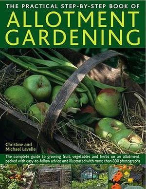 The Practical Step-By-Step Book of Allotment Gardening : The Practical Illustrated Guide to Growing Fruit, Vegetables and Herbs on an Allotment, from Initial Clearing and Crop Planning to Planting, Growing, Harvesting and Maintenance - Christine Lavelle