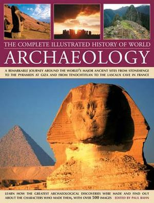 The Complete Illustrated History of World Archaeology : A Remarkable Journey Around the World's Major Ancient Sites from Stonehenge to the Pyramids at Giza and from Tenochtitlan to the Lascaux Cave in France - Paul Bahn