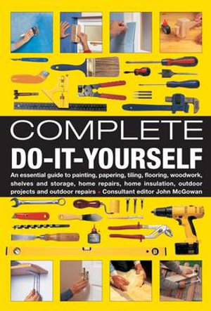 Complete Do-it-yourself : An Essential Guide to Painting, Papering, Tiling, Flooring, Woodwork, Shelves and Storage, Home Repairs, Home Insulation, Outdoor Projects and Outdoor Repairs - John McGowan