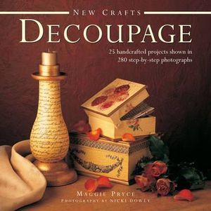 New Crafts: Decoupage : 25 Handcrafted Projects Shown in 280 Step by Step Photographs - Maggie Pryce
