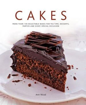 Cakes : More Than 140 Delectable Bakes for Tea Time, Desserts, Parties and Every Special Occasion - Ann Nicol