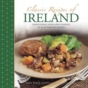 Classic Recipes of Ireland : Traditional Food and Cooking in 30 Authentic Dishes - Biddy White Lennon