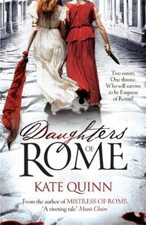 Daughters of Rome : Two Sisters - One Throne - Who Will Survive To Be Empress Of Rome?  - Kate Quinn