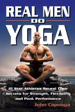 Real Men Do Yoga : 21 Star Athletes Reveal Their Secrets for Strength, Flexibility and Peak Performance - John Capouya