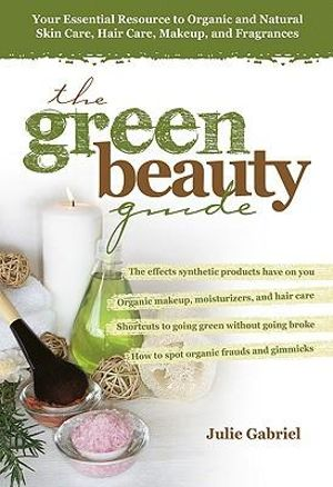 The Green Beauty Guide : Your Essential Resource to Organic and Natural Skin Care, Hair Care, Makeup, and Fragrances - Julie Gabriel
