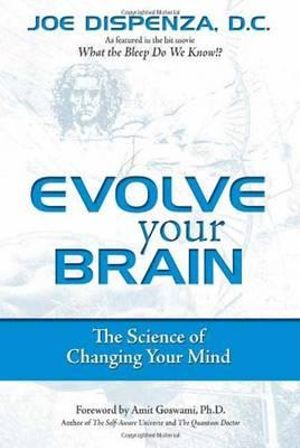 Evolve Your Brain: The Science of Changing Your Mind :  The Science of Changing Your Mind - Joe Dispenza