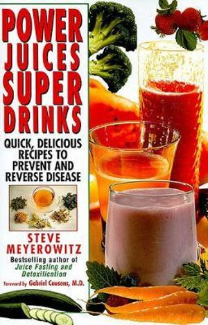 Power Juices, Super Drinks : Quick, Delicious Recipes to Prevent & Reverse Disease - Steve Meyerowitz