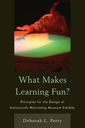 What Makes Learning Fun? : Principles for the Design of Intrinsically Motivating Museum Exhibits - Deborah L. Perry