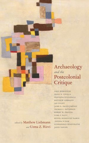 Archaeology and the Postcolonial Critique - Matthew Liebmann