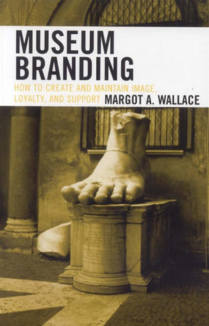 Museum Branding : How to Create and Maintain Image, Loyalty, and Support - Margot A. Wallace