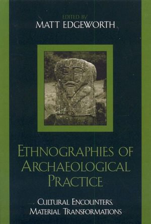 Ethnographies of Archaeological Practice : Cultural Encounters, Material Transformations - Matt Edgeworth