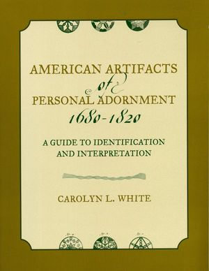 American Artifacts of Personal Adornment, 1680-1820 : A Guide to Identification and Interpretation - Carolyn L. White