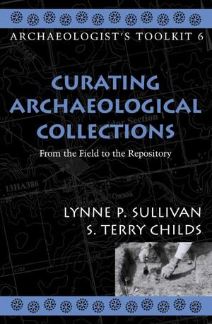 Curating Archaeological Collections : From the Field to the Repository - Terry S. Childs