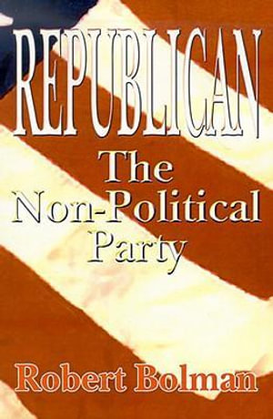 Republican : The Non-Political Party - Robert Bolman