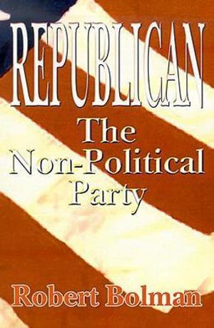 Republican : The Non-Political Party - Robert Bolman