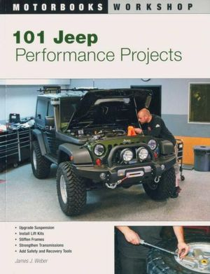 101 Jeep Performance Projects : Motorbooks Workshop - James J. Weber