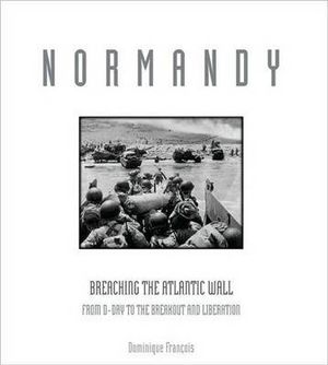 Normandy : Breaching the Atlantic Wall : From D-Day to the Breakout and Liberation - Dominique Francois