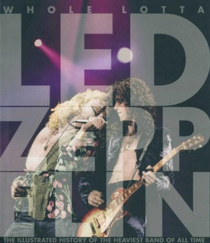 Whole Lotta Led Zeppelin : The Illustrated History of the Heaviest Band of All Time - Jon Bream