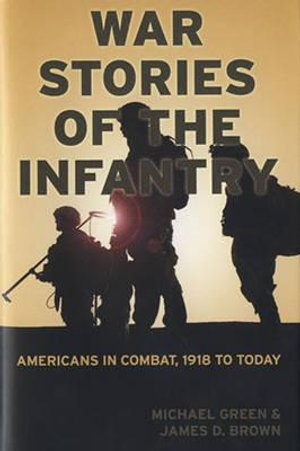 War Stories of the Infantry : Americans in Combat 1918 to Today - Michael Green