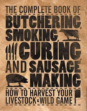 The Complete Book of Butchering, Smoking, Curing, and Sausage Making :  How to Harvest Your Livestock & Wild Game - Philip Hasheider