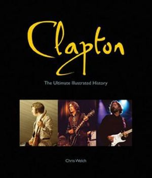 Clapton : The Ultimate Illustrated History - Chris Welch