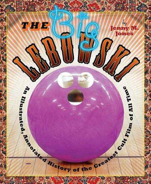 The Big Lebowski : An Illustrated, Annotated History of the Greatest Cult Film of All Time - Jenny M. Jones