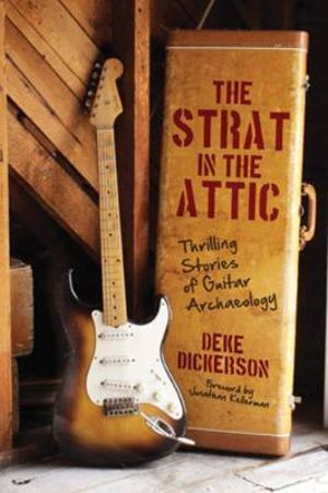 The Strat in the Attic : Thrilling Stories of Guitar Archaeology - Deke Dickerson