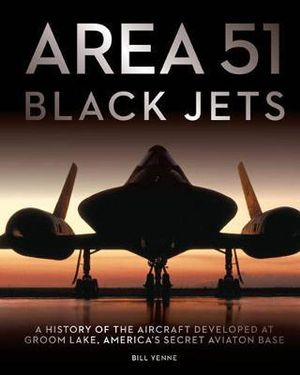 Area 51 - Black Jets : A History of the Aircraft Developed at Groom Lake, America's Secret Aviation Base - Bill Yenne