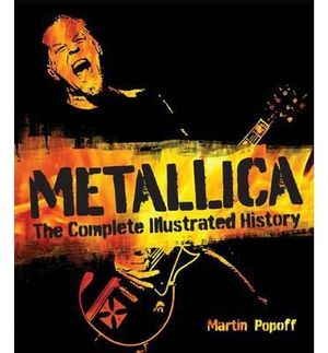 Metallica : The Complete Illustrated History - Martin Popoff