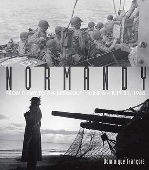 Normandy : From D-Day to the Breakout: June 6-July 31, 1944 - Dominique Francois
